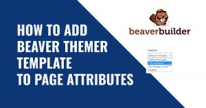 How To Make a Beaver Themer Template Selectable in Page Attributes Template Field